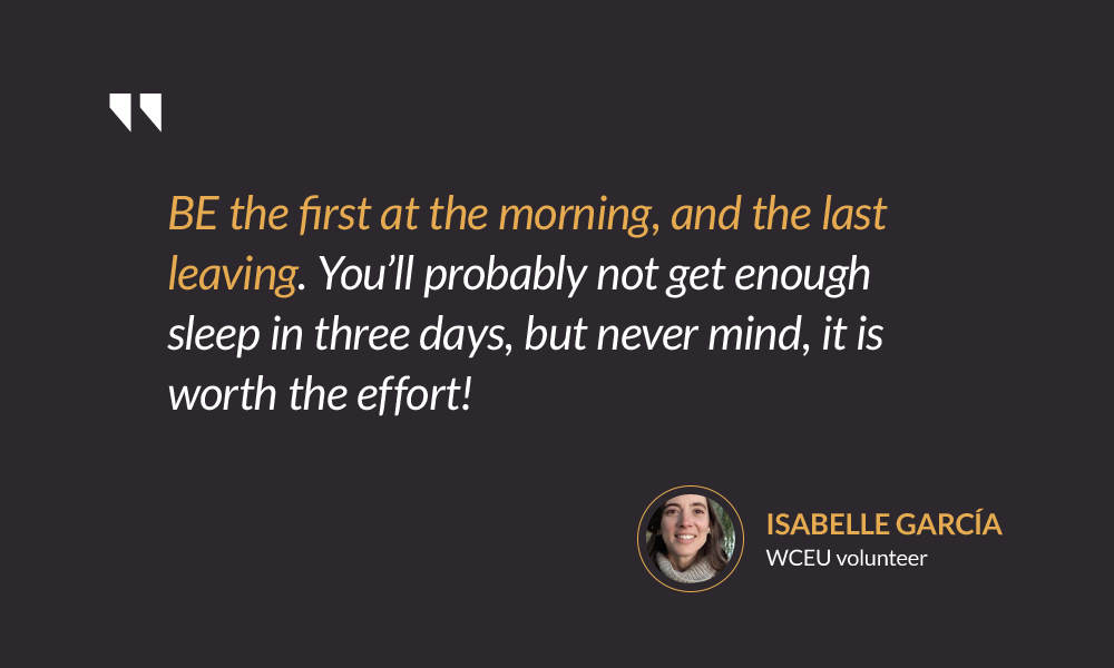 BE the first at the morning, and the last leaving. You'll probably not get enough sleep in three days, but never mind, it is worth the effort! — Isabelle García