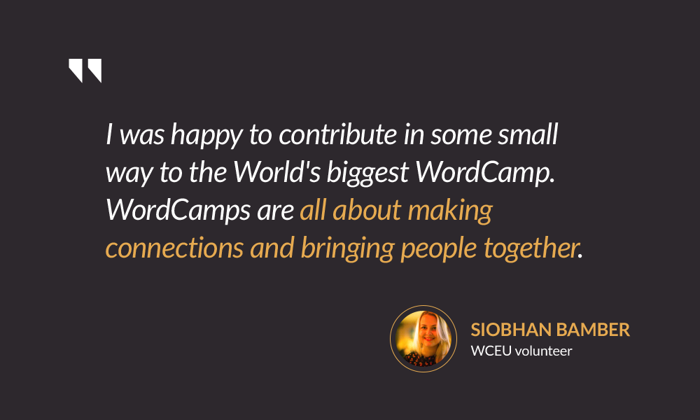 I was happy to contribute in some small way to the World's biggest WordCamp. WordCamps are all about making connections and bringing people together. — Siobhan Bamber
