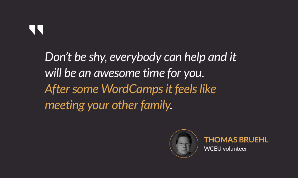 Don't be shy, everybody can help and it will be an awesome time for you. After some WordCamps it feels like meeting your other family. — Thomas Bruehl