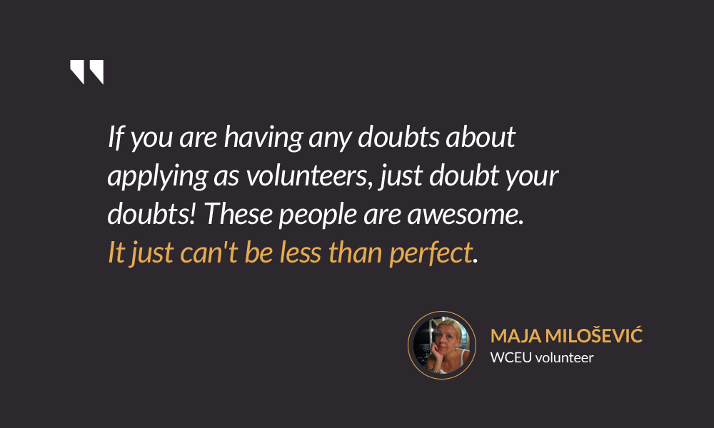 If you are having any doubts about applying as volunteers, just doubt your doubts! These people are awesome. It just can't be less than perfect. — Maja Milošević