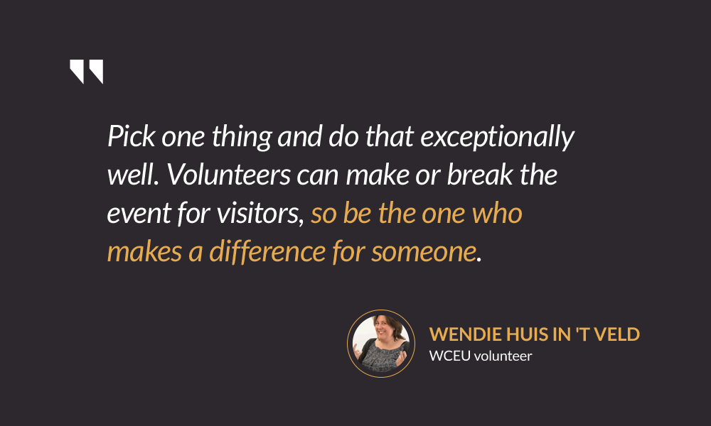 Pick one thing and do that exceptionally well. Volunteers can make or break the event for visitors, so be the one who makes a difference for someone. — Wendie Huis in 't Veld